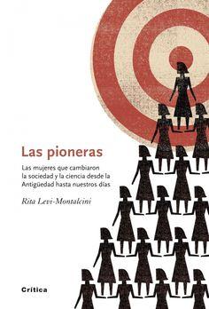 Las pioneras : las mujeres que cambiaron la sociedad y la ciencia desde la antigüedad hasta nuestros días/ Rita Levi-Montalcini y Giuseppina Tripodi. Barcelona : Crítica, 2011 -- S7-G-214