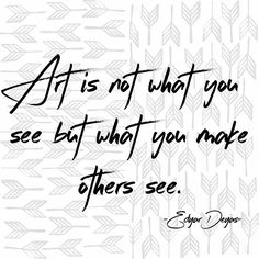 Art is not what you see but what you make others see. Edgar Degas