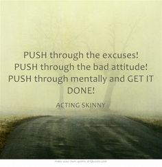 PUSH through the excuses! PUSH through the bad attitude! PUSH through mentally and GET IT DONE!