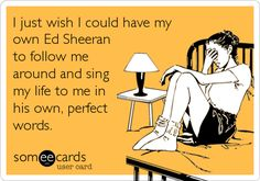 I just wish I could have my own Ed Sheeran to follow me around and sing my life to me in his own, perfect words.