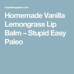 Homemade Vanilla Lemongrass Lip Balm – Stupid Easy Paleo