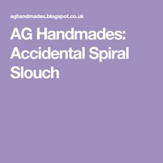 AG Handmades: Accidental Spiral Slouch