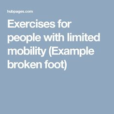 Exercises for people with limited mobility (Example broken foot)