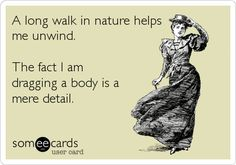Funny Ecard: A long walk in nature helps me unwind. The fact I am dragging a body is a mere detail.