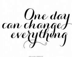 One day can change everything