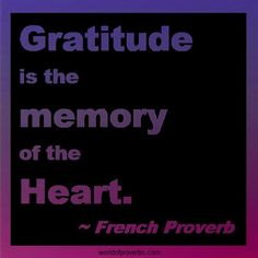 French Proverb: Gratitude is the memory of the heart.