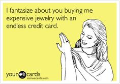 I fantasize about you buying me expensive jewelry with an endless credit card.