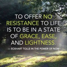 """To offer no resistance to life is to be in a state of grace, ease, and lightness."" ~Eckhart Tolle ..*"