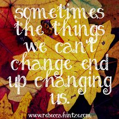Sometimes the things we can't #change end up changing us. #Quote