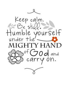 Now this is how to be calm and carry on - be still and humble yourself under the mighty hand of God. : ) Underneath the calm MY heart is shattering over all the ways I've never been able to show or tell you in person or to care % 200 for you + yours Bible Quotes, Bible Verses, Me Quotes, Godly Quotes, Quotable Quotes, Faith Quotes, Qoutes, Happy Quotes, Famous Quotes