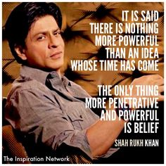 """""""It is said there is nothing more powerful than an idea whose time has come. The only thing more penetrative and powerful is belief."""" ~Shah Rukh Khan #quote"""