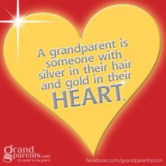 A grandparent is someone with silver in their hair and gold in their HEART!