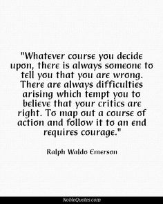 """""""Whatever course you decide upon there is always someone to tell you that you are wrong. There are always difficulties arising which tempt you to believe that your critics are right. To map out a course of action and follow it to an end requires courage."""" - Ralph Waldo Emerson"""