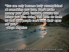 You can only become truly accomplished at something you love. Don't make money your goal. Instead, pursu..