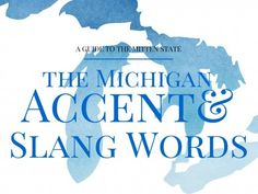 The Michigan Accent & Michiganders' Slang Words - I love this, it's all true. And most of it I hadn't noticed before. :D