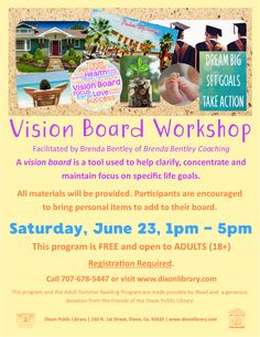 Program is at Dixon Public Library in Dixon, CA. A vision board is a tool used to help clarify, concentrate and maintain focus on specific life goals. All materials will be provided. Participants are encouraged to bring personal items to add to their board. This program is FREE and open to Adults (18 years and over). Registration Required. Please call 707-678-5447 or use the link on the website to register with Eventbrite.