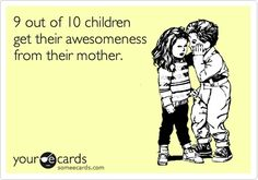 Mommy ecard - TRUTH!  Not sure what was wrong with that 10th child :)