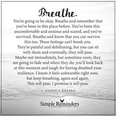 You are going to be okay Breathe. You're going to be okay. Breathe and remember that you've been in this place before. You've been this uncomfortable and anxious and scared, and you've survived. Breathe and know that you can survive this too. These feelings can't break you. They're painful and debilitating, but you can sit with them and eventually, they will pass. Maybe not...