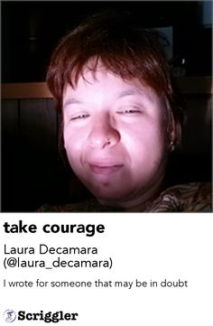 take courage by Laura Decamara (@laura_decamara) https://scriggler.com/detailPost/story/52711 I wrote for someone that may be in doubt
