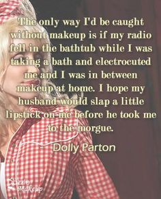 The only way I'd be caught without makeup is if my radio fell in the bathtub while I was taking a bath and electrocuted me and I was in between makeup at home. I hope my husband would slap a little lipstick on me before he took me to the morgue. _ Dolly Parton