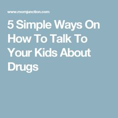5 Simple Ways On How To Talk To Your Kids About Drugs