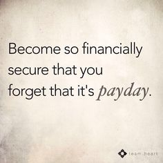 Absolutely working on this!!!!    This is one of our goals! To become so financially secure that pay day isn't the one day I look forward too! This is possible for any of us! Doesn't matter who you are! We can all have this!!!!