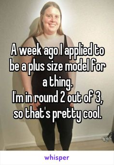 A week ago I applied to be a plus size model for a thing. I'm in round 2 out of 3, so that's pretty cool.