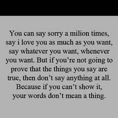 You can say sorry a million times-----------Yeah.....it's called character and trust me I've known some with none
