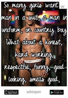 So many girls want a man in a suit, a man in uniform, or country boy  What about a honest, hard working, respectful, funny, good looking, smells good, treats you right man?  That's what I want!!
