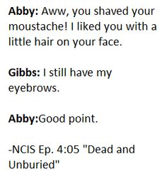 """Abby: """"Aww, you shaved your moustache! I liked you with a little hair on your face."""" Gibbs: """"I still have my eyebrows. """"Dead and Unburied"""" Ncis Abby, Cop Show, Number 9, Still Have, Moustache, Like You, Eyebrows, Fandoms, Hollywood"""