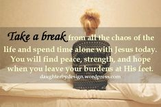 Leave your burdens at Jesus' feet.