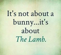 It's not about a bunny...it's about The Lamb.