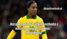 Ronaldinho cytaty piłkarskie Nasza pewność siebie #ronaldinho #cytaty #pilkanozna #futbol #sport #motywacja #trening