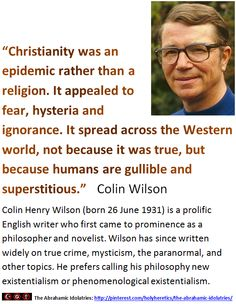 """""""Christianity was an epidemic rather than a religion. It appealed to fear, hysteria and ignorance. It spread across the Western world, not because it was true, but because humans are gullible and superstitious.""""   Colin Wilson   > > > > Click image!"""