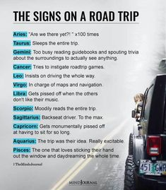"""Zodiac Signs On A Road Trip: Aries: """"Are we there yet?! """" x100 timesTaurus: Sleeps the entire trip.Gemini: Too busy reading guidebooks and spouting trivia about the surroundings to actually see anything.Cancer: Tries to instigate road trip games.Leo: Insists on driving the whole way.Virgo: In charge of maps and navigation.Libra: Gets pissed off when the others don't like their music.Scorpio: Moodily reads the entire trip.Sagittarius: Backseat driver. To the max."""