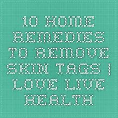 10 Home Remedies to Remove Skin Tags | Love Live Health