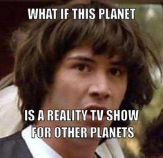 What if this planet.. is a reality TV show for other planets?!