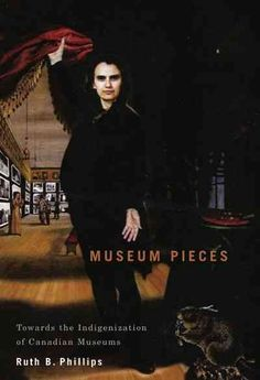 New Book: Museum pieces : toward the indigenization of Canadian museums / Ruth B. Phillip, 2011.