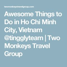 Awesome Things to Do in Ho Chi Minh City, Vietnam @tingglyteam | Two Monkeys Travel Group