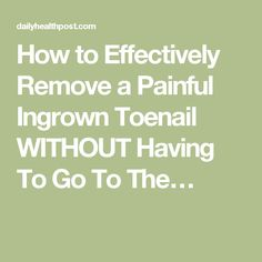 How to Effectively Remove a Painful Ingrown Toenail WITHOUT Having To Go To The…