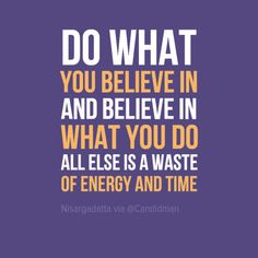 """Do what you believe in and believe in what you do all else is a waste of energy and time"". #Quotes by #Nisargadatta via @candidman #286583"