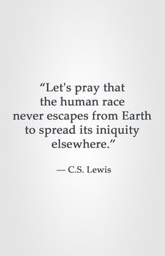 """Let's pray that  the human race  never escapes from Earth  to spread its iniquity  elsewhere.""  ― C.S. Lewis"