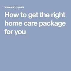 How to get the right home care package for you