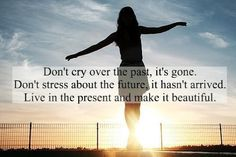 Don't cry over the past, It's gone.  Dont stress about the future, it hasnt arrived.  Live in the present and make it beautiful.