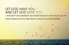 Let God have you, and let God love you. And don't be surprised if your heart begins to hear music you've never heard and your feet learn to dance as never before.