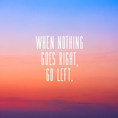 "Ha, awesome #quote! ""When nothing goes right, go left."""