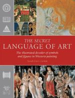 Secret Language of Art: The Illustrated Decoder of Symbols and Figures in Western Painting