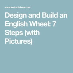 Design and Build an English Wheel: 7 Steps (with Pictures)