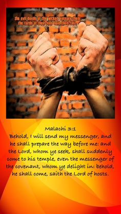 Malachi 3:1 Behold, I will send my messenger, and he shall prepare the way before me: and the Lord, whom ye seek, shall suddenly come to his temple, even the messenger of the covenant, whom ye delight in: behold, he shall come, saith the Lord of hosts.