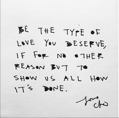 "You deserve nothing less than the best, so go ahead and show off. | ""Be the type of love you deserve, if for no other reason but to show us all how it's done."" — Cleo Wade"
